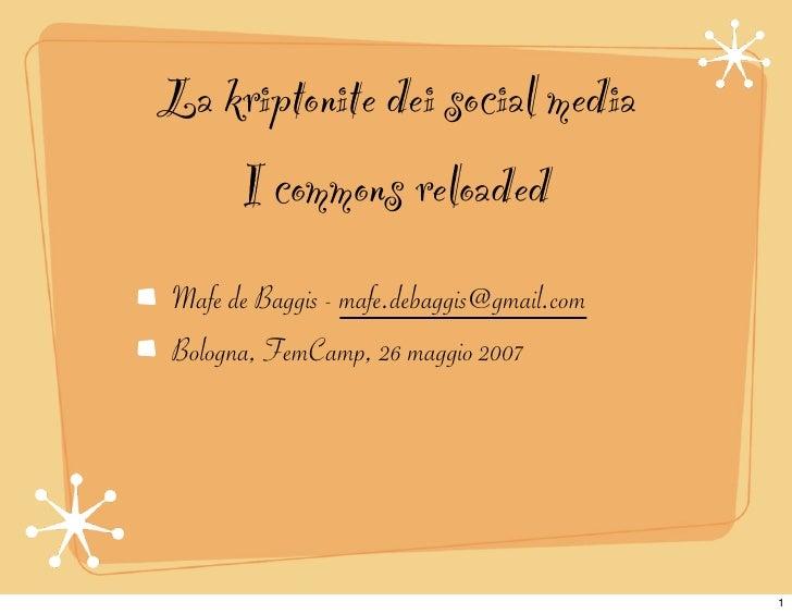 La kriptonite dei social media     I commons reloaded Mafe de Baggis - mafe.debaggis@gmail.com Bologna, FemCamp, 26 maggio...