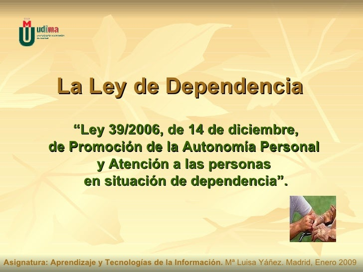 """La Ley de Dependencia """" Ley 39/2006, de 14 de diciembre,  de Promoción de la Autonomía Personal  y Atención a las personas..."""