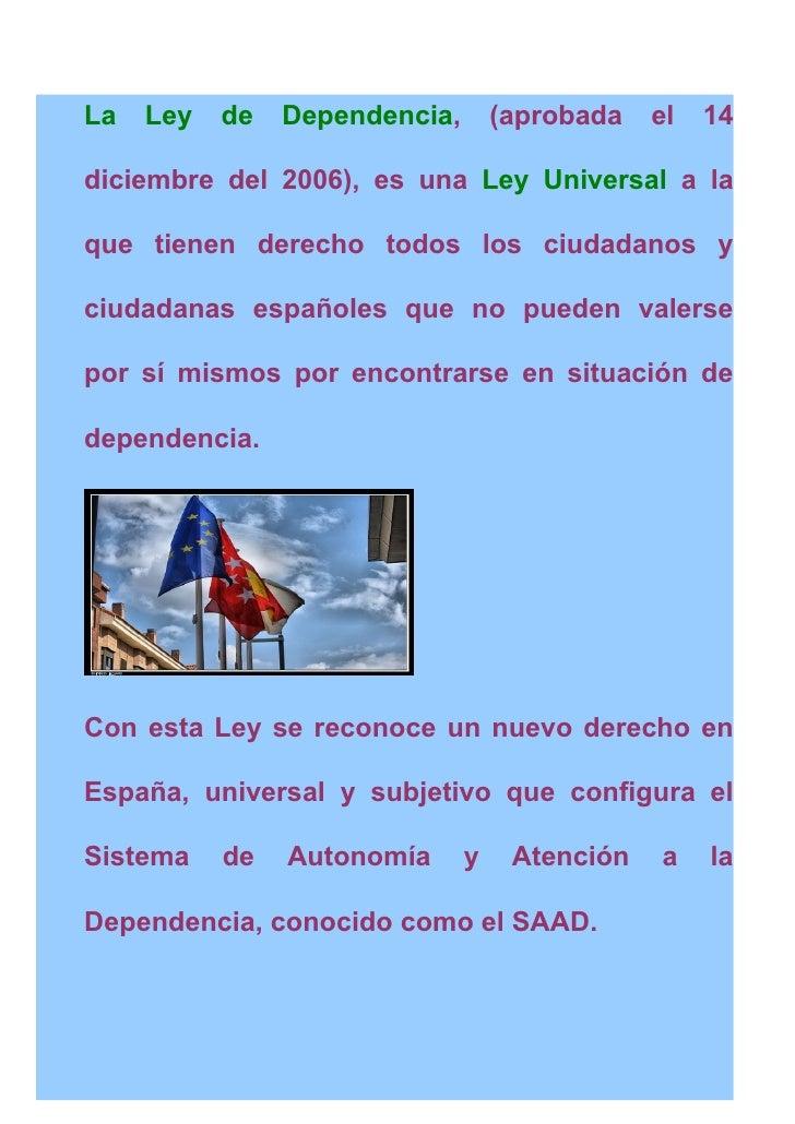 La   Ley   de   Dependencia,       (aprobada   el   14  diciembre del 2006), es una Ley Universal a la  que tienen derecho...