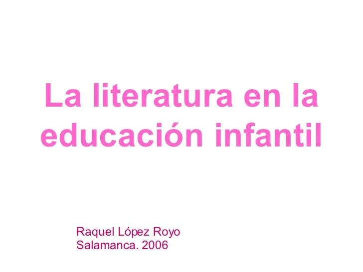La literatura en la educación infantil Raquel López Royo Salamanca.   2006