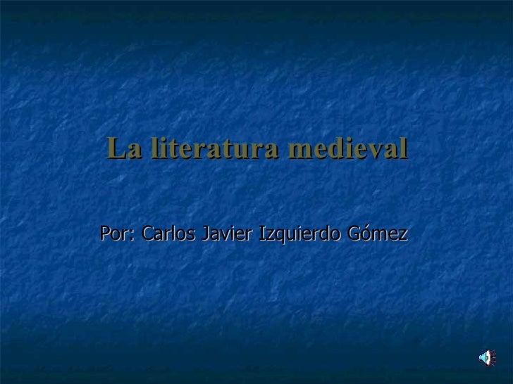 La literatura medieval Por: Carlos Javier Izquierdo Gómez