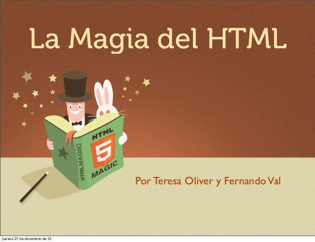 La Magia del HTML                               Por Teresa Oliver y Fernando Valjueves 27 de diciembre de 12