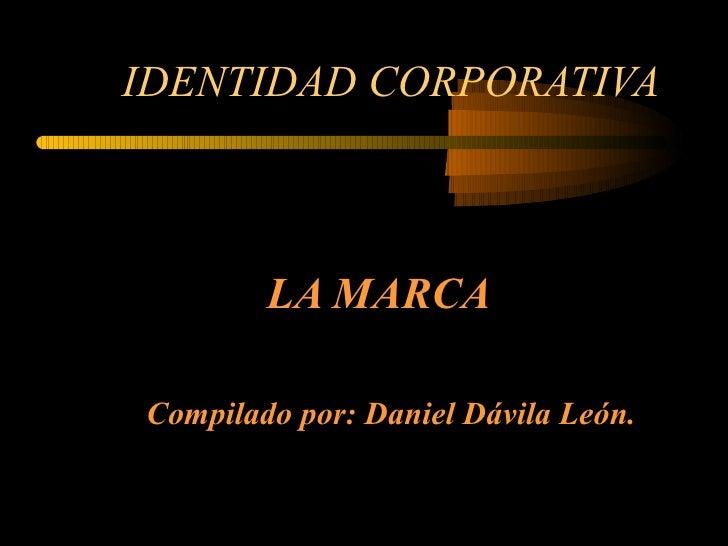 IDENTIDAD CORPORATIVA LA MARCA Compilado por: Daniel Dávila León.