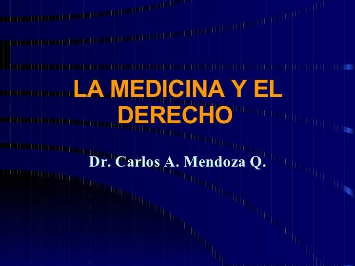 LA MEDICINA Y EL DERECHO   Dr. Carlos A. Mendoza Q.