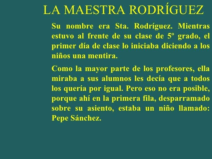 LA MAESTRA RODRÍGUEZ <ul><li>Su nombre era Sta. Rodríguez. Mientras estuvo al frente de su clase de 5º grado, el primer dí...