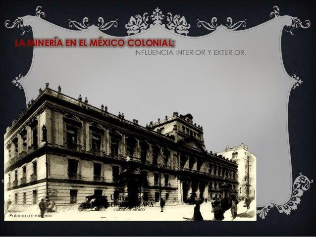 LA MINERÍA EN EL MÉXICO COLONIAL: INFLUENCIA INTERIOR Y EXTERIOR.  Palacio de minería