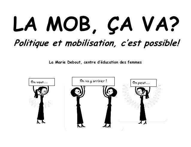 LA MOB, ÇA VA?Politique et mobilisation, c'est possible!               La Marie Debout, centre d'éducation des femmes    O...