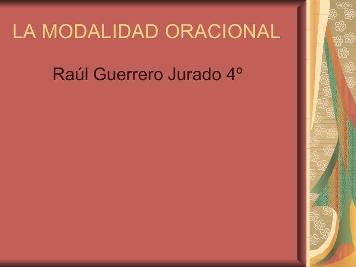LA MODALIDAD ORACIONAL <ul><li>Raúl Guerrero Jurado 4º </li></ul>