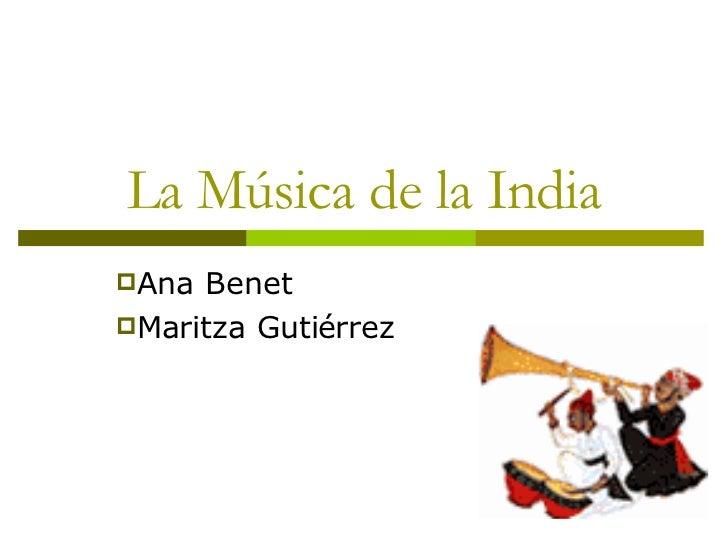 La Música de la India <ul><li>Ana Benet </li></ul><ul><li>Maritza Gutiérrez </li></ul>