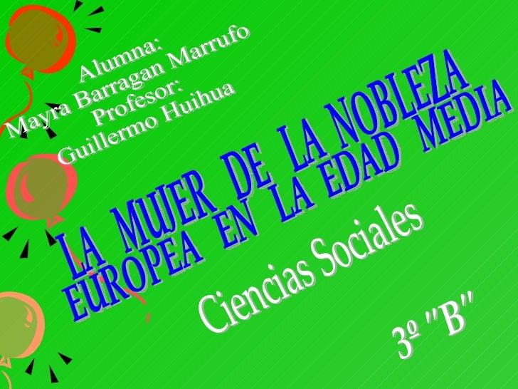 Alumna: Mayra Barragan Marrufo Profesor: Guillermo Huihua LA  MUJER  DE  LA  NOBLEZA EUROPEA  EN  LA  EDAD  MEDIA Ciencias...