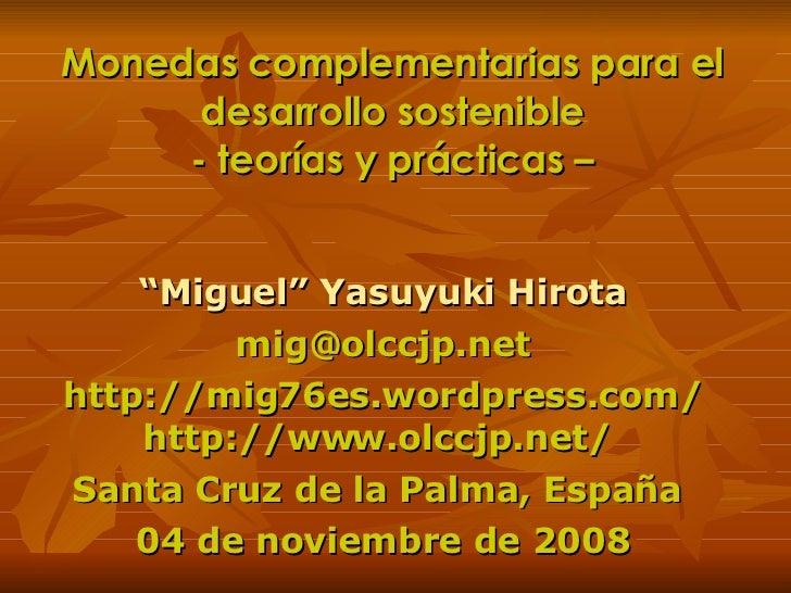 """Monedas complementarias para el desarrollo sostenible - teorías y prácticas – """" Miguel"""" Yasuyuki Hirota [email_address] ht..."""