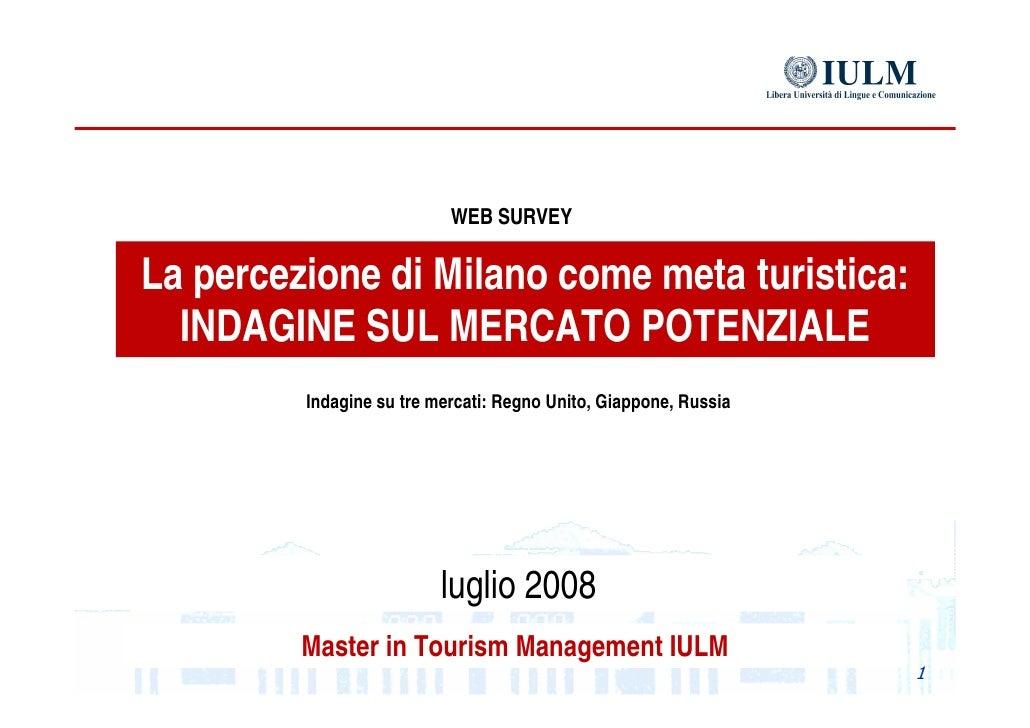 La percezione di Milano come meta turistica: INDAGINE SUL MERCATO POTENZIALE Master in Tourism Management IULM WEB SURVEY ...