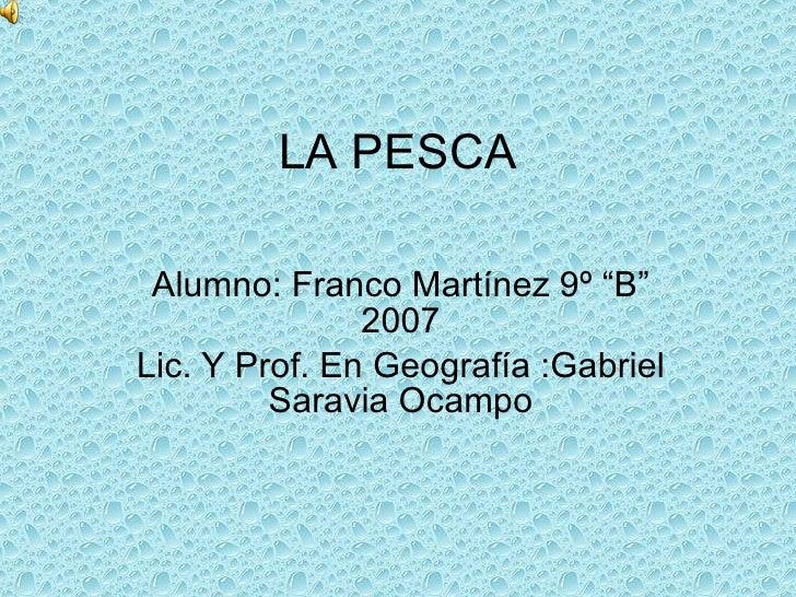 """LA PESCA Alumno: Franco Martínez 9º """"B"""" 2007 Lic. Y Prof. En Geografía :Gabriel Saravia Ocampo"""