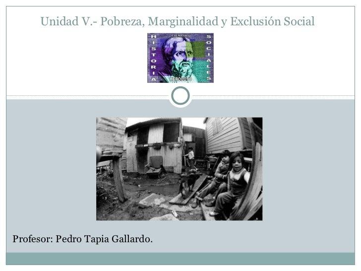 Unidad V.- Pobreza, Marginalidad y Exclusión Social <ul><li>Profesor: Pedro Tapia Gallardo.   </li></ul>