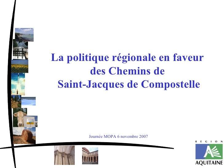 La politique régionale en faveur         des Chemins de  Saint-Jacques de Compostelle           Journée MOPA 6 novembre 2007