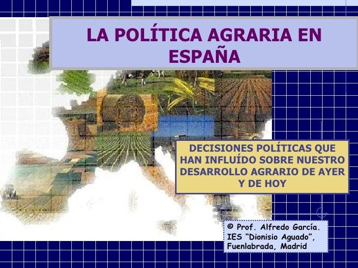 DECISIONES POLÍTICAS QUE HAN INFLUÍDO SOBRE NUESTRO DESARROLLO AGRARIO DE AYER Y DE HOY LA POLÍTICA AGRARIA EN ESPAÑA © Pr...