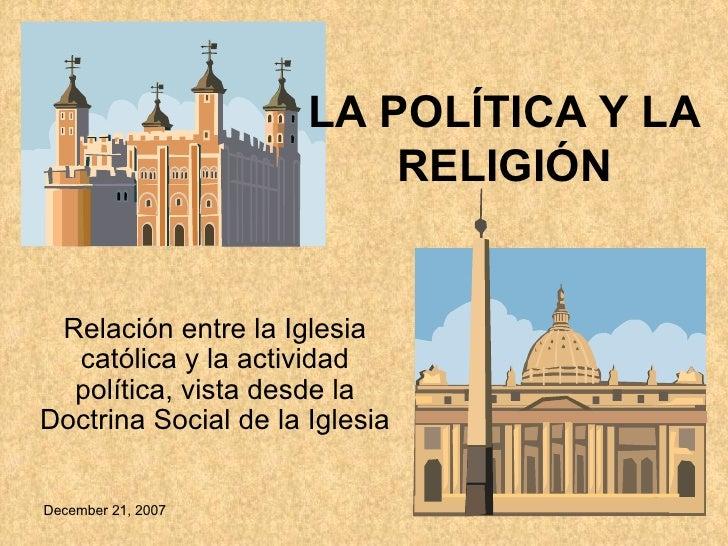 Relación entre la Iglesia católica y la actividad política, vista desde la Doctrina Social de la Iglesia LA POLÍTICA Y LA ...