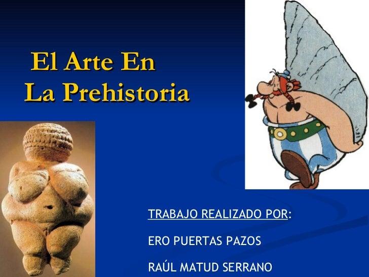 El Arte En  La Prehistoria TRABAJO REALIZADO POR : ERO PUERTAS PAZOS RAÚL MATUD SERRANO
