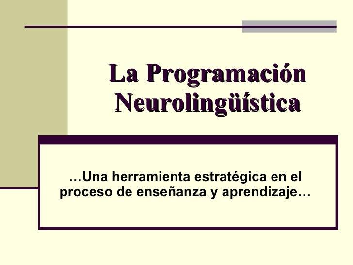 La Programación  Neurolingüística … Una herramienta estratégica en el proceso de enseñanza y aprendizaje…