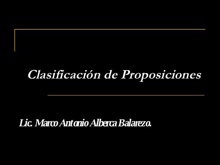 Clasificación de Proposiciones Lic. Marco Antonio Alberca Balarezo.