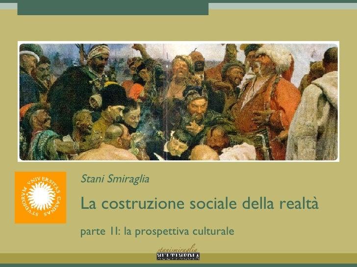Stani Smiraglia La costruzione sociale della realtà parte 1I: la prospettiva culturale