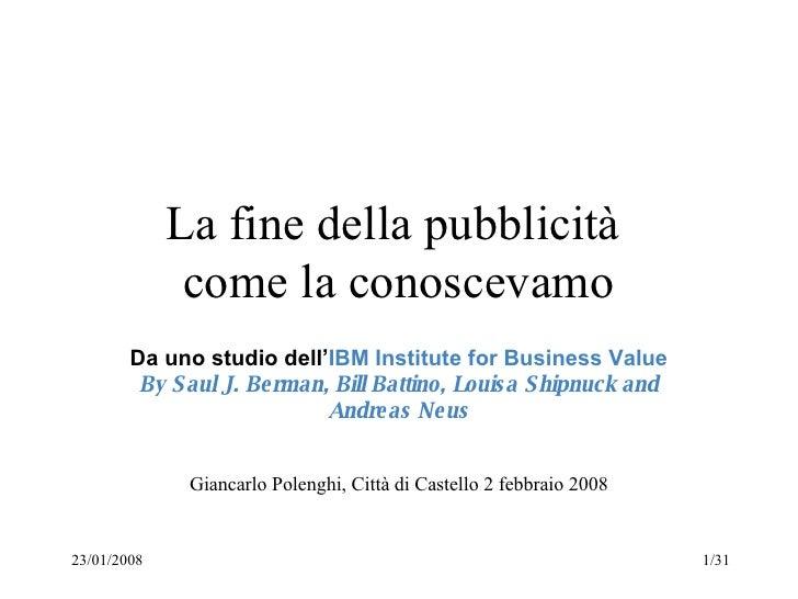 La fine della pubblicità  come la conoscevamo Da uno studio dell' IBM Institute for Business Value  By Saul J. Berman, Bil...