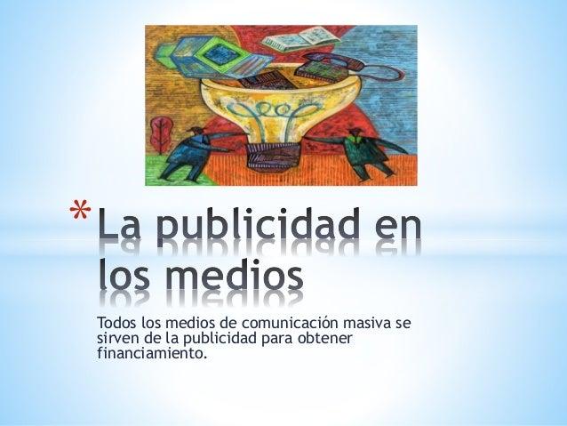 Todos los medios de comunicación masiva se sirven de la publicidad para obtener financiamiento. *