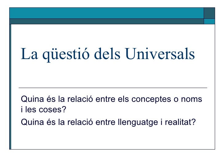 La qüestió dels Universals Quina és la relació entre els conceptes o noms i les coses?  Quina és la relació entre llenguat...
