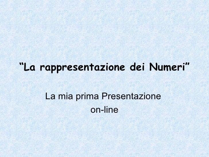 """"""" La rappresentazione dei Numeri""""   La mia prima Presentazione  on-line"""