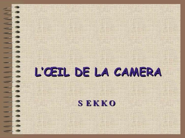 L'ŒIL DE LA CAMERA SEKKO