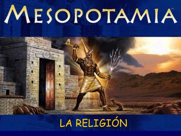 religión en mesopotamia La religión en mesopotamia los mesopotámicos adoraban diversas divinidades y creían que ellas eran capaces de hacer tanto el bien como el mal los dioses se diferenciaban de los hombres por ser más fuertes, todopoderosos e inmortales.