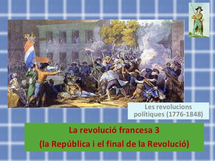 La revolució francesa 3 (la República i el final de la Revolució) Les revolucions polítiques (1776-1848)