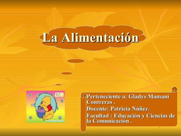 La Alimentación  Perteneciente a: Gladys Mamani  Contreras . Docente: Patricia Núñez. Facultad : Educación y Ciencias de l...