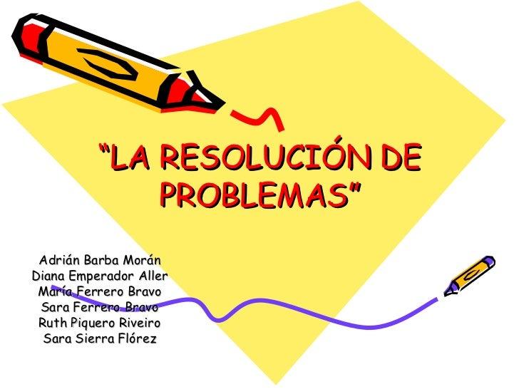 """"""" LA RESOLUCIÓN DE PROBLEMAS"""" Adrián Barba Morán Diana Emperador Aller María Ferrero Bravo Sara Ferrero Bravo Ruth Piquero..."""