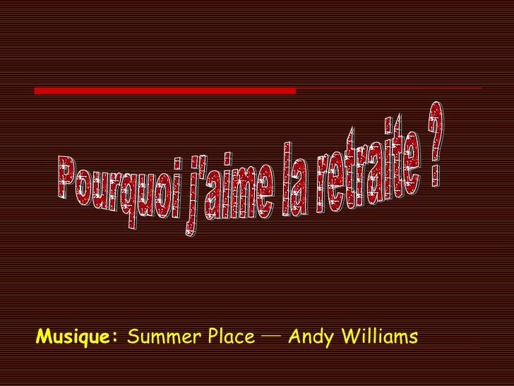 Musique:   Summer Place ─ Andy Williams Pourquoi j'aime la retraite ?