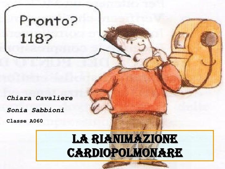 LA RIANIMAZIONE CARDIOPOLMONARE Chiara Cavaliere Sonia Sabbioni Classe A060