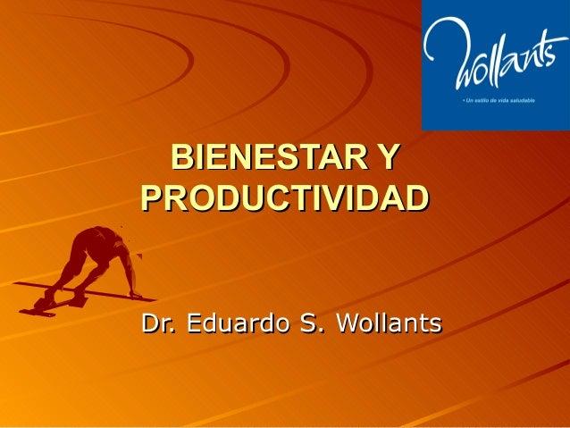 BIENESTAR YBIENESTAR Y PRODUCTIVIDADPRODUCTIVIDAD Dr. Eduardo S. WollantsDr. Eduardo S. Wollants