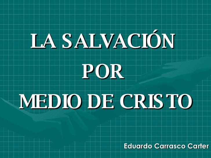 LA SALVACIÓN  POR  MEDIO DE CRISTO Eduardo Carrasco Carter