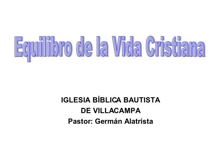 IGLESIA BÍBLICA BAUTISTA DE VILLACAMPA Pastor: Germán Alatrista Equilibro de la Vida Cristiana
