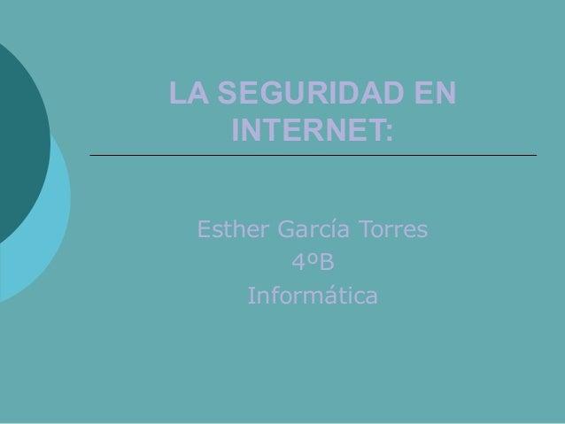 LA SEGURIDAD EN INTERNET: Esther García Torres 4ºB Informática