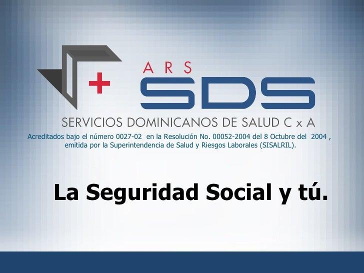 La Seguridad Social y tú. Acreditados bajo el número 0027-02  en la Resolución No. 00052-2004 del 8 Octubre del  2004 ,  e...