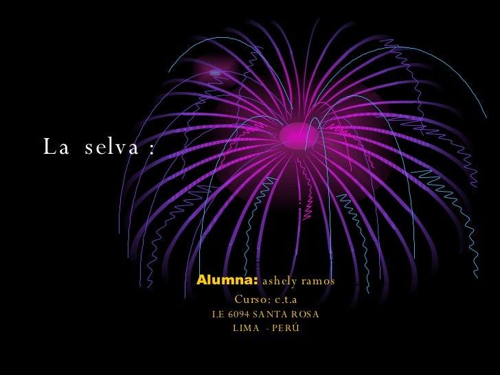 La  selva : Alumna:  ashely ramos  Curso: c.t.a  I.E 6094 SANTA ROSA  LIMA  - PERÚ