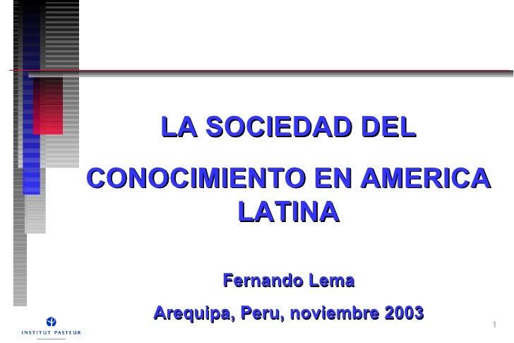 LA SOCIEDAD DEL  CONOCIMIENTO EN AMERICA LATINA Fernando Lema Arequipa, Peru, noviembre 2003