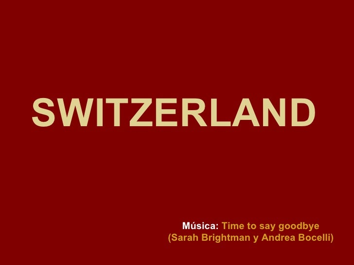 SWITZERLAND   Música:   Time to say goodbye (Sarah Brightman y Andrea Bocelli)