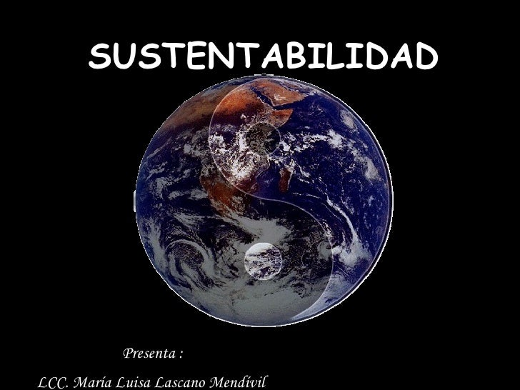 SUSTENTABILIDAD Presenta :  LCC. María Luisa Lascano Mendívil