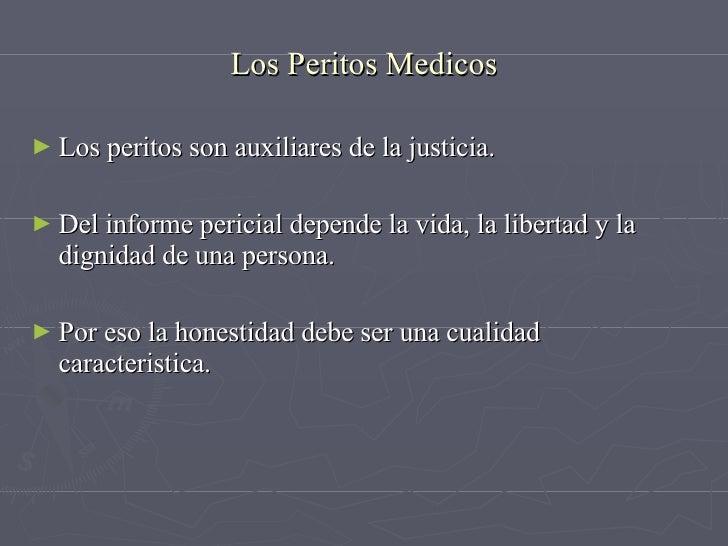 Los Peritos Medicos <ul><li>Los peritos son auxiliares de la justicia. </li></ul><ul><li>Del informe pericial depende la v...