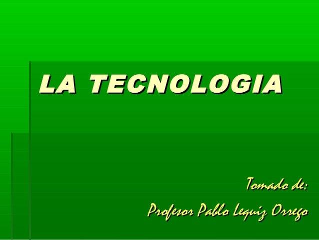 LA TECNOLOGIA                      Tomado de:     Profesor Pablo Lequiz Orrego