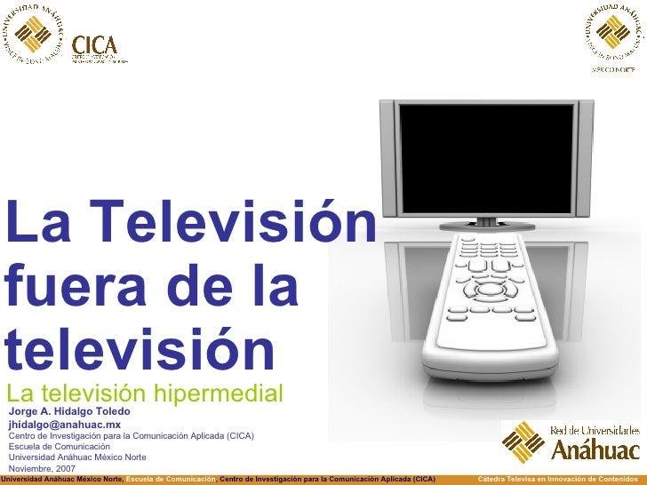 <ul><li>La Televisión fuera de la televisión </li></ul>La televisión hipermedial Jorge A. Hidalgo Toledo [email_address] C...