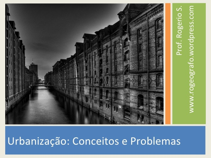 <ul><li>Urbanização: Conceitos e Problemas </li></ul><ul><li>Prof. Rogerio S. </li></ul><ul><li>www.rogeografo.wordpress.c...