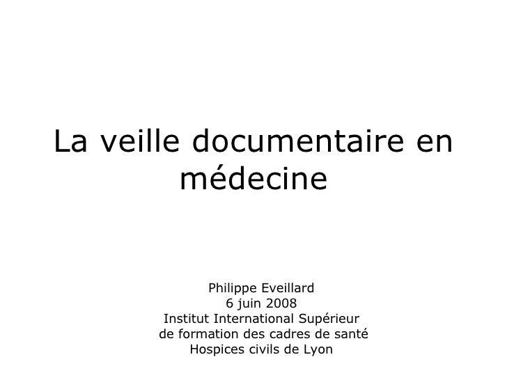 La veille documentaire en médecine Philippe Eveillard 6 juin 2008 Institut International Supérieur  de formation des cadre...